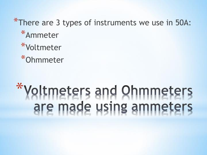 Voltmeters and ohmmeters are made using ammeters