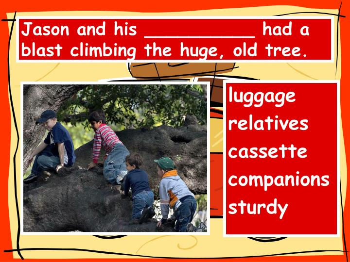 Jason and his __________ had a blast climbing the huge, old tree.