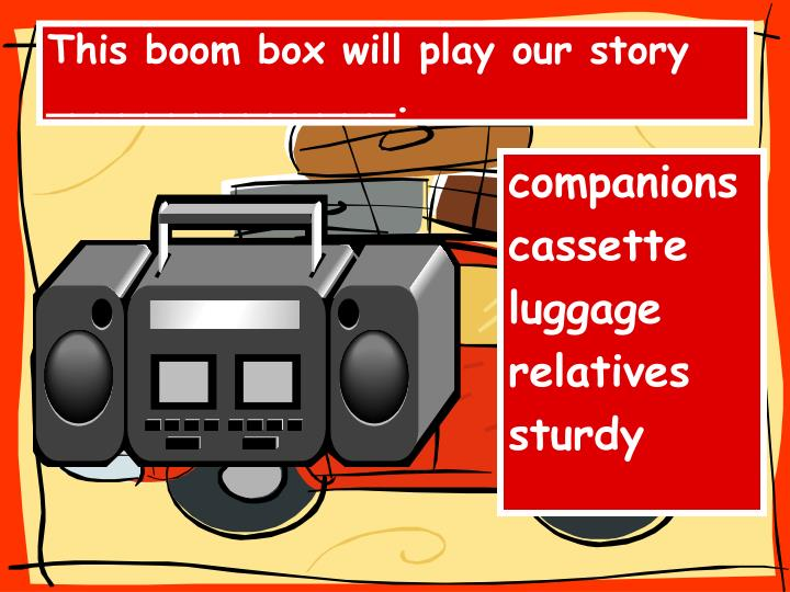 This boom box will play our story ______________.