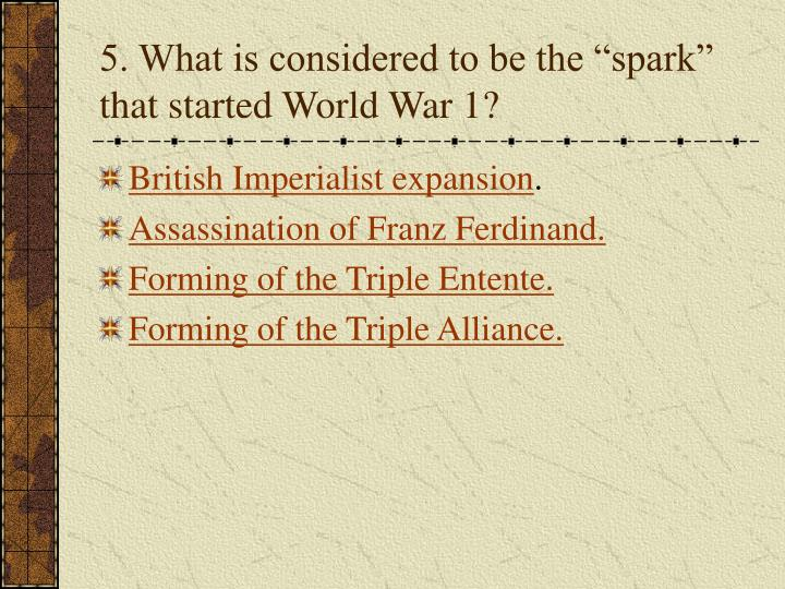 "5. What is considered to be the ""spark"" that started World War 1?"