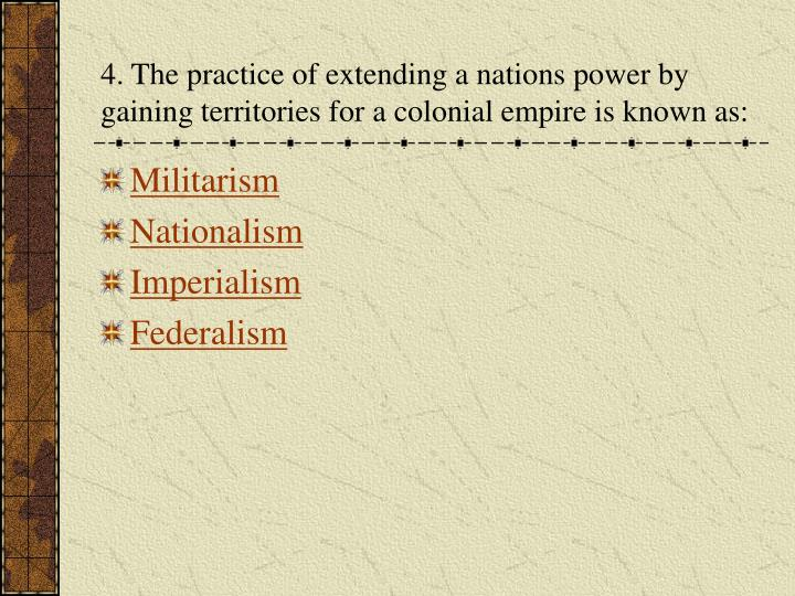 4. The practice of extending a nations power by gaining territories for a colonial empire is known as: