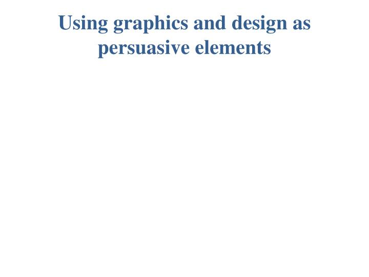 Using graphics and design as persuasive elements