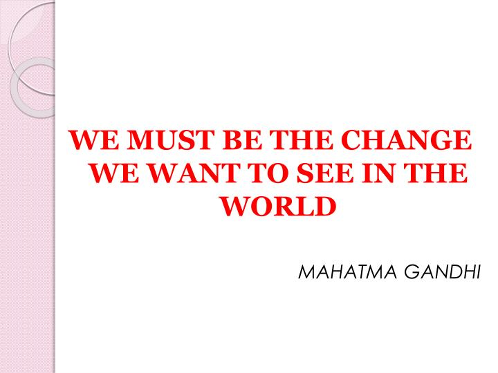 WE MUST BE THE CHANGE WE WANT TO SEE IN THE WORLD