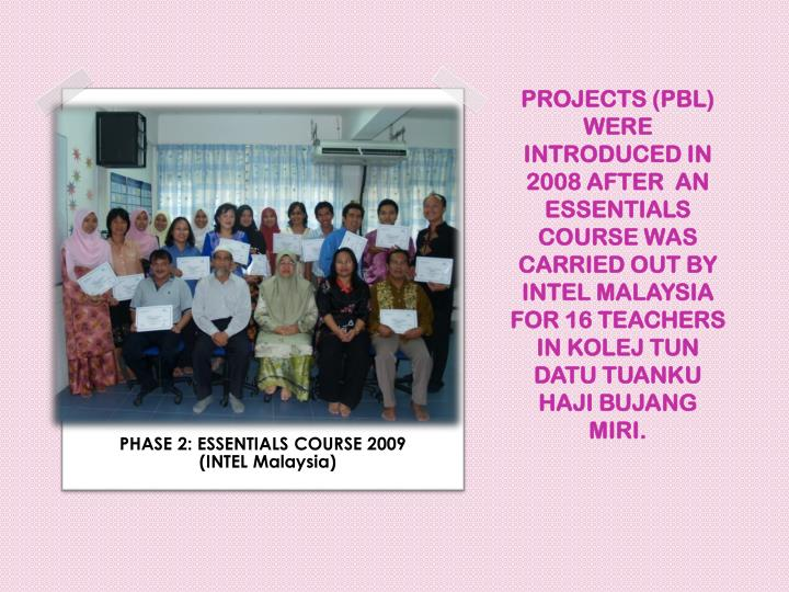 PROJECTS (PBL) WERE INTRODUCED IN 2008 AFTER  AN ESSENTIALS COURSE WAS CARRIED OUT BY INTEL MALAYSIA FOR 16 TEACHERS IN KOLEJ TUN DATU TUANKU HAJI BUJANG MIRI.