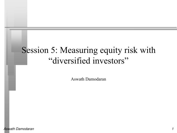 session 5 measuring equity risk with diversified investors