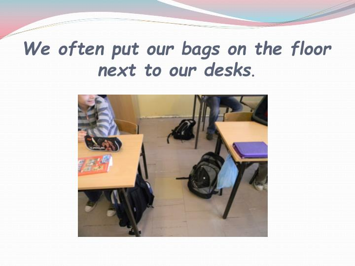 We often put our bags on the floor next to our desks
