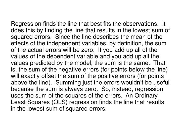 Regression finds the line that best fits the observations.  It does this by finding the line that results in the lowest sum of squared errors.  Since the line describes the mean of the effects of the independent variables, by definition, the sum of the actual errors will be zero.  If you add up all of the values of the dependent variable and you add up all the values predicted by the model, the sum is the same.  That is, the sum of the negative errors (for points below the line) will exactly offset the sum of the positive errors (for points above the line).  Summing just the errors wouldn't be useful because the sum is always zero.  So, instead, regression uses the sum of the squares of the errors.  An Ordinary Least Squares (OLS) regression finds the line that results in the lowest sum of squared errors.