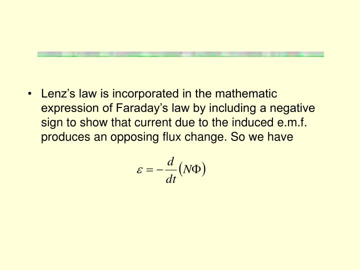 Lenz's law is incorporated in the mathematic expression of Faraday's law by including a negative sign to show that current due to the induced e.m.f. produces an opposing flux change. So we have