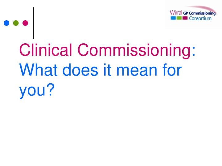 clinical commissioning what does it mean for you