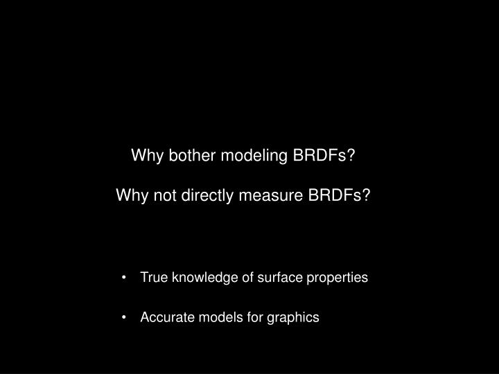 Why bother modeling BRDFs?
