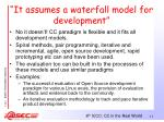 it assumes a waterfall model for development