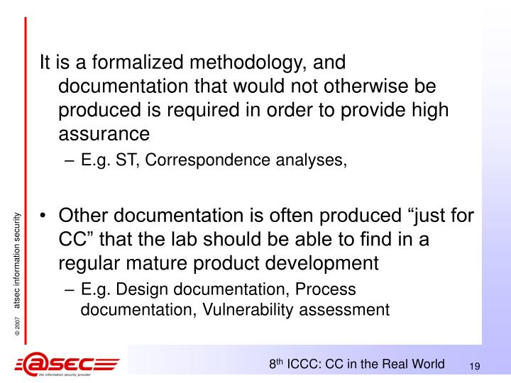 It is a formalized methodology, and documentation that would not otherwise be produced is required in order to provide high assurance