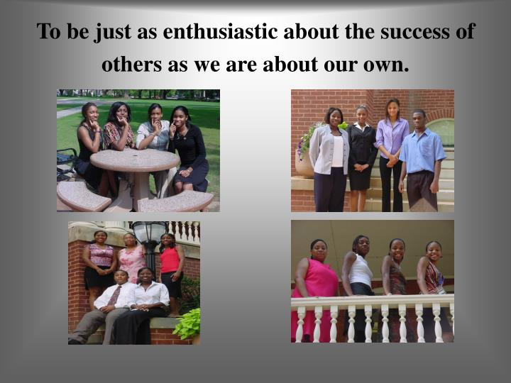 To be just as enthusiastic about the success of others as we are about our own.