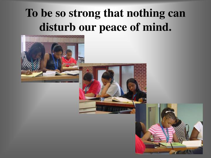 To be so strong that nothing can disturb our peace of mind.