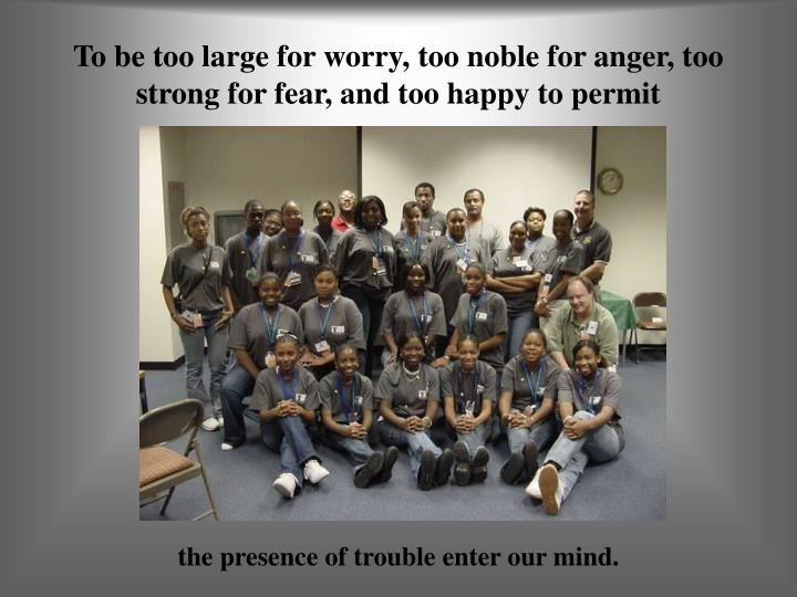 To be too large for worry, too noble for anger, too strong for fear, and too happy to permit