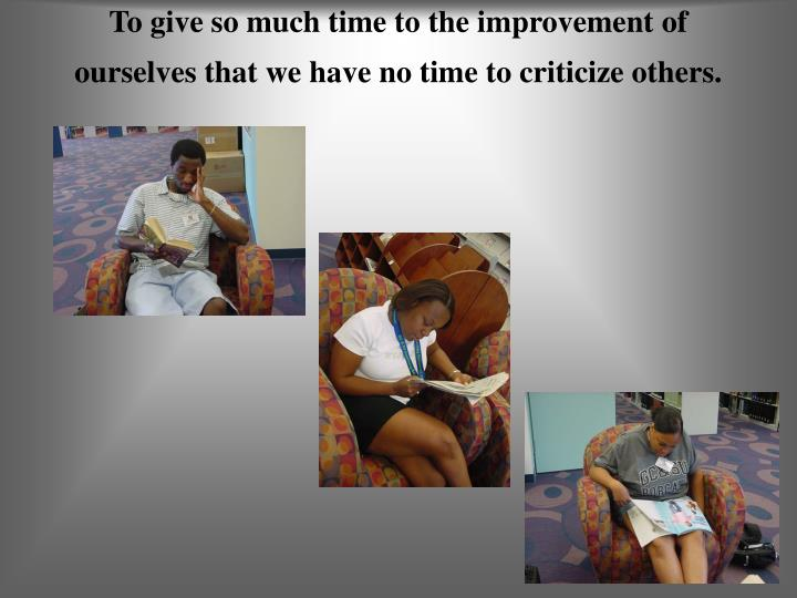 To give so much time to the improvement of ourselves that we have no time to criticize others.