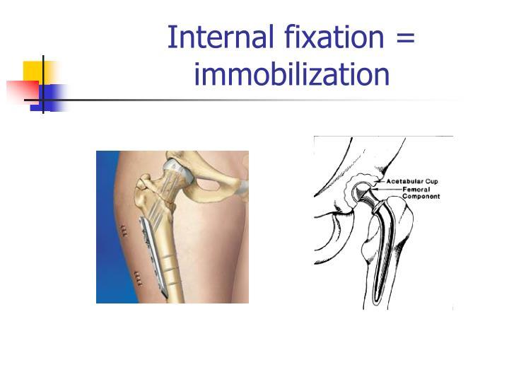 Internal fixation = immobilization