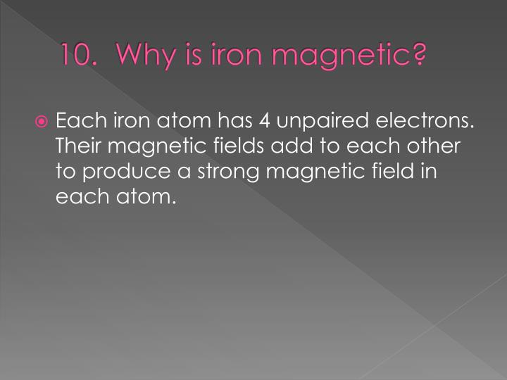 10.  Why is iron magnetic?