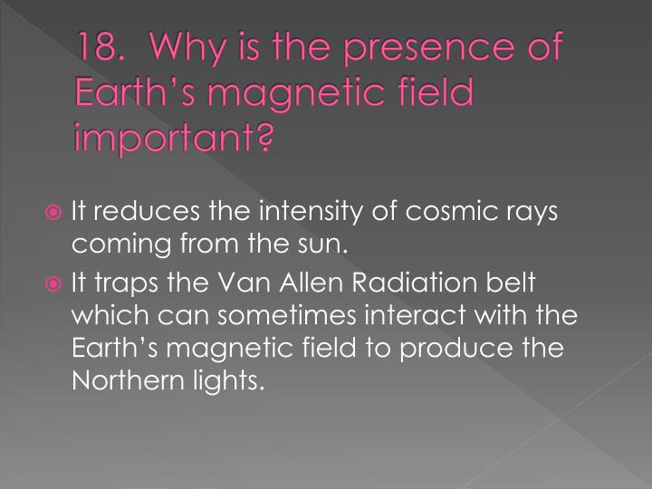 18.  Why is the presence of Earth's magnetic field important?