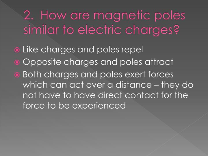 2.  How are magnetic poles similar to electric charges?