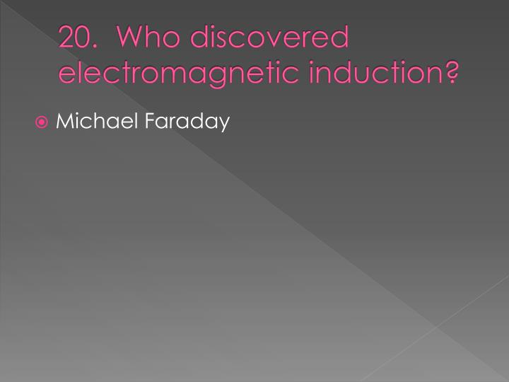 20.  Who discovered electromagnetic induction?