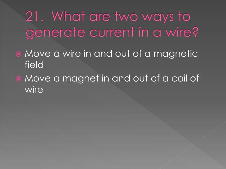 21.  What are two ways to generate current in a wire?