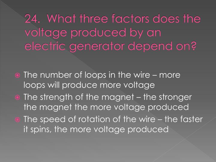 24.  What three factors does the voltage produced by an electric generator depend on?