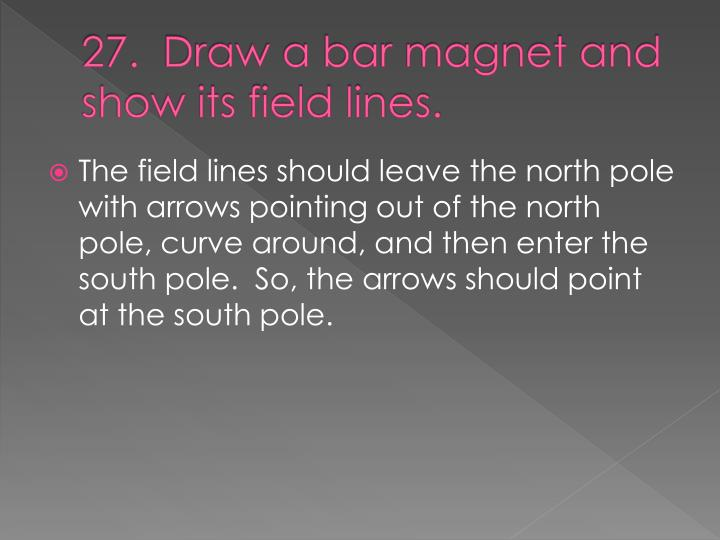 27.  Draw a bar magnet and show its field lines.