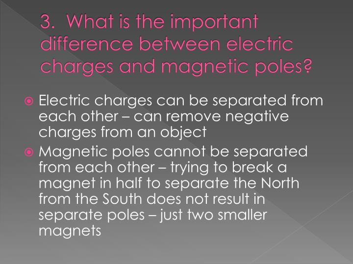 3.  What is the important difference between electric charges and magnetic poles?
