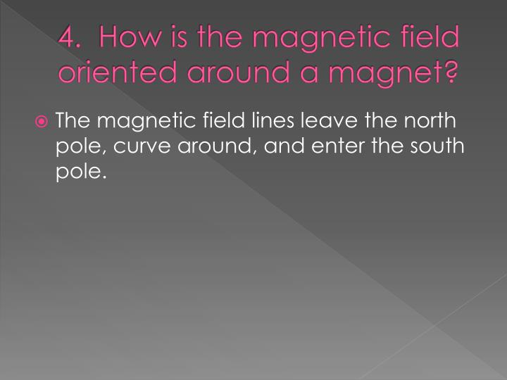 4.  How is the magnetic field oriented around a magnet?