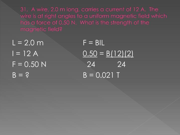 31.  A wire, 2.0 m long, carries a current of 12 A.  The wire is at right angles to a uniform magnetic field which has a force of 0.50 N.  What is the strength of the magnetic field?