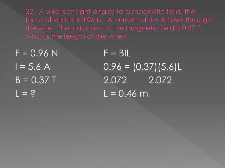 32.  A wire is at right angles to a magnetic field, the force of which is 0.96 N.  A current of 5.6 A flows through the wire.  The induction of the magnetic field is 0.37 T.  What is the length of the wire?
