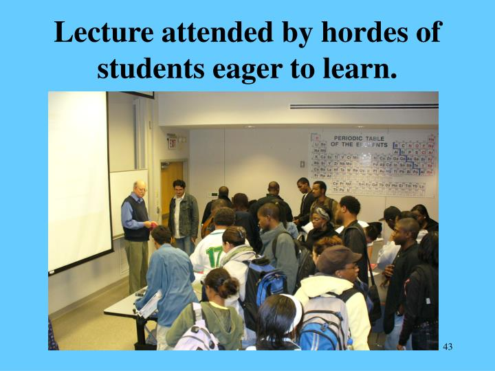 Lecture attended by hordes of students eager to learn.
