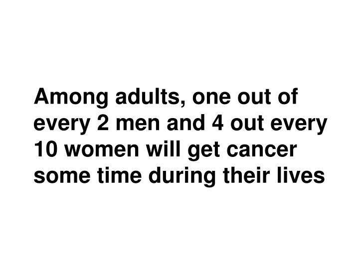 Among adults, one out of every 2 men and 4 out every 10 women will get cancer some time during their lives
