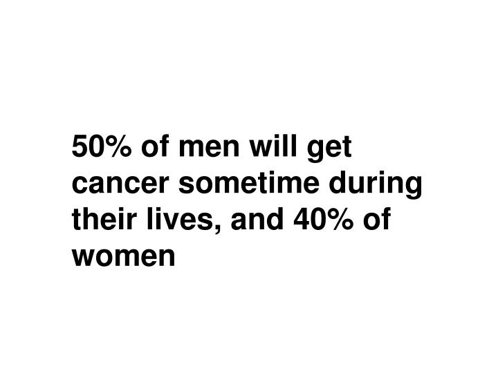 50% of men will get cancer sometime during their lives, and 40% of women