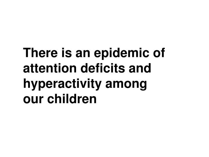 There is an epidemic of attention deficits and hyperactivity among