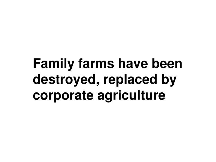 Family farms have been destroyed, replaced by corporate agriculture