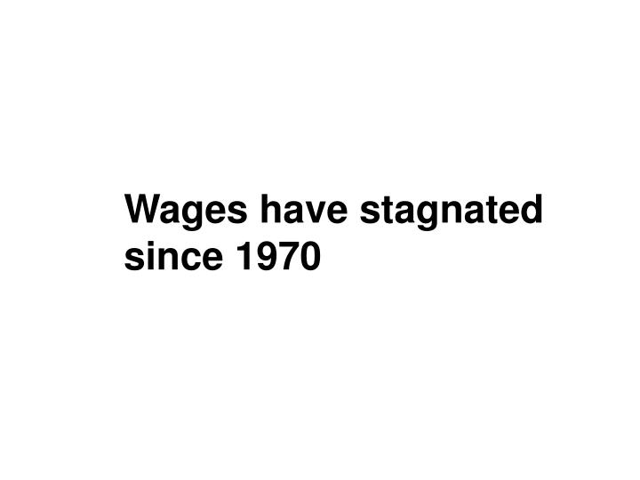Wages have stagnated