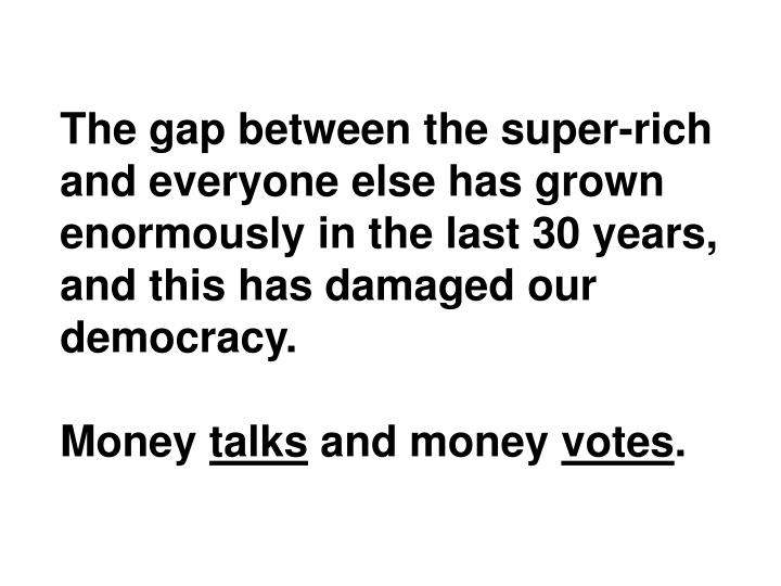 The gap between the super-rich and everyone else has grown enormously in the last 30 years, and this has damaged our democracy.