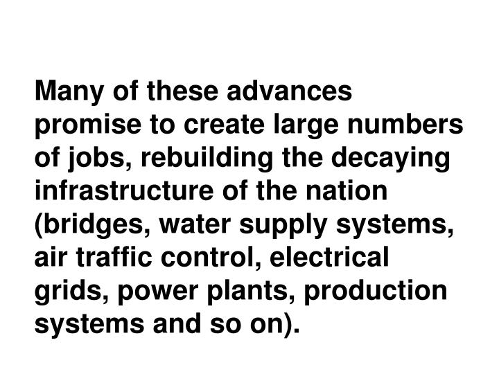 Many of these advances promise to create large numbers of jobs, rebuilding the decaying infrastructure of the nation (bridges, water supply systems, air traffic control, electrical grids, power plants, production systems and so on).