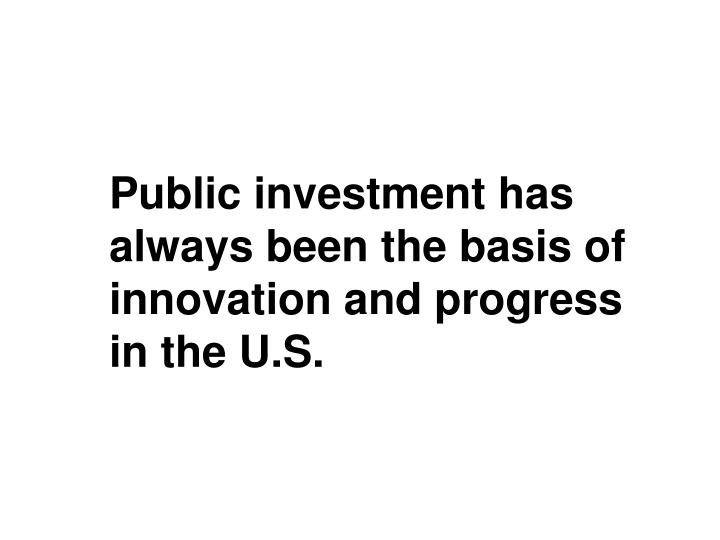 Public investment has always been the basis of innovation and progress in the U.S.