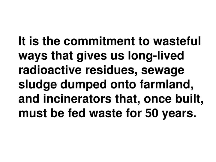 It is the commitment to wasteful ways that gives us long-lived radioactive residues, sewage sludge dumped onto farmland, and incinerators that, once built, must be fed waste for 50 years.