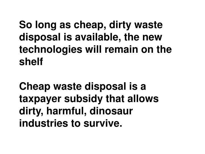 So long as cheap, dirty waste disposal is available, the new technologies will remain on the shelf