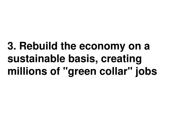 "3. Rebuild the economy on a sustainable basis, creating millions of ""green collar"" jobs"