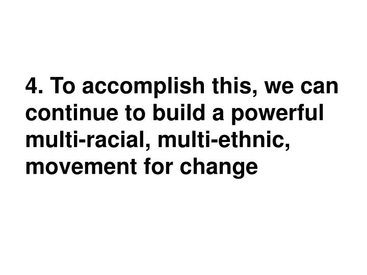4. To accomplish this, we can continue to build a powerful  multi-racial, multi-ethnic, movement for change