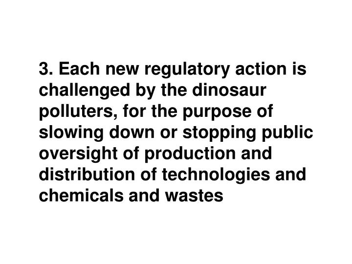 3. Each new regulatory action is challenged by the dinosaur polluters, for the purpose of slowing down or stopping public oversight of production and