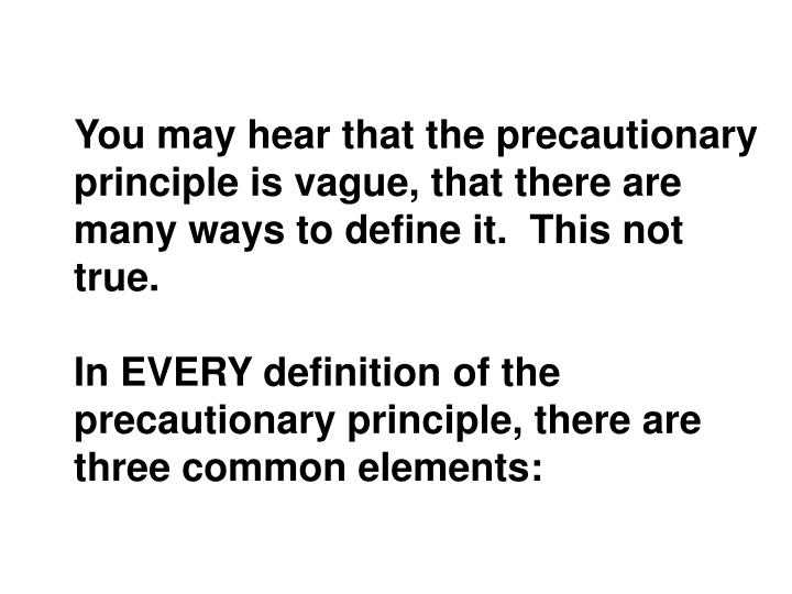 You may hear that the precautionary principle is vague, that there are many ways to define it.  This not true.