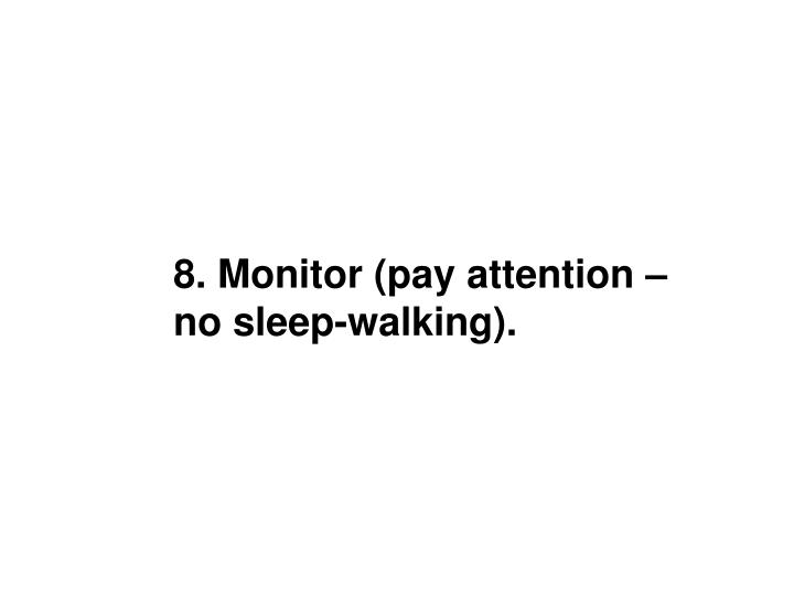 8. Monitor (pay attention –