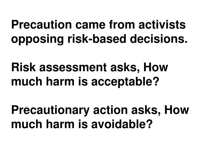 Precaution came from activists opposing risk-based decisions.