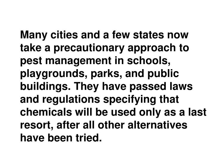 Many cities and a few states now take a precautionary approach to pest management in schools, playgrounds, parks, and public buildings. They have passed laws and regulations specifying that chemicals will be used only as a last resort, after all other alternatives have been tried.